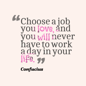 Never work a day in your life, just follow your passion